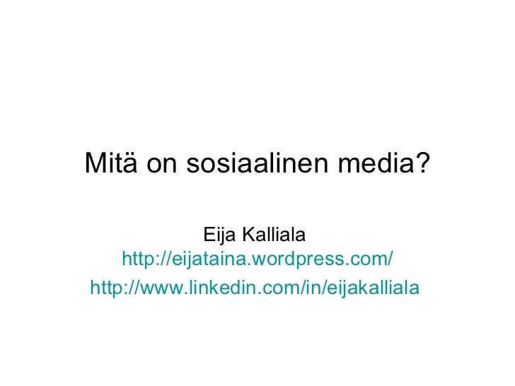 Mitä on sosiaalinen media? Eija Kalliala  http:// eijataina.wordpress.com / http://www.linkedin.com/in/eijakalliala