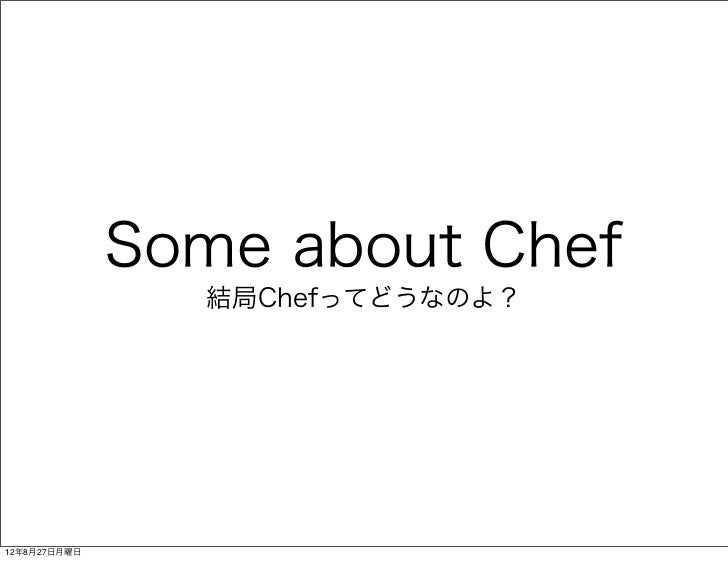 Some about Chef                結局Chefってどうなのよ?12年8月27日月曜日