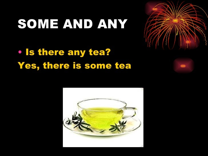 SOME AND ANY• Is there any tea?Yes, there is some tea