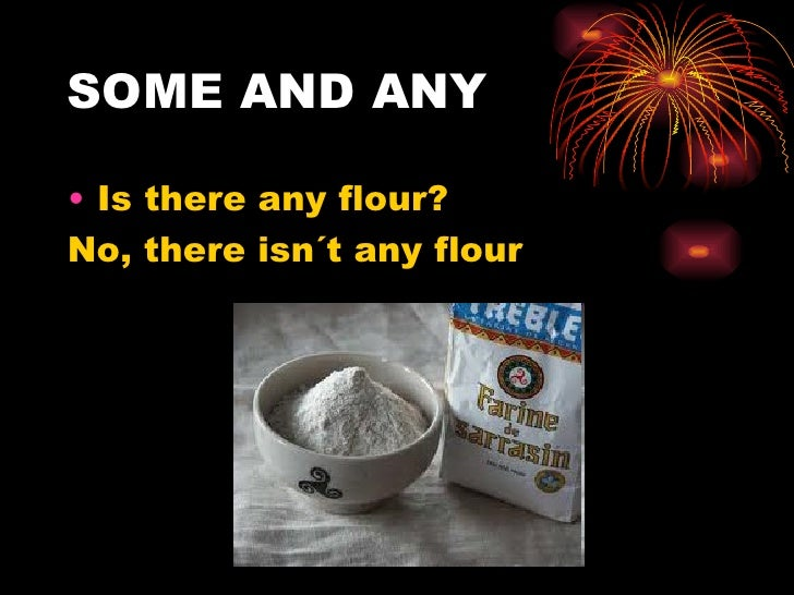 SOME AND ANY• Is there any flour?No, there isn´t any flour