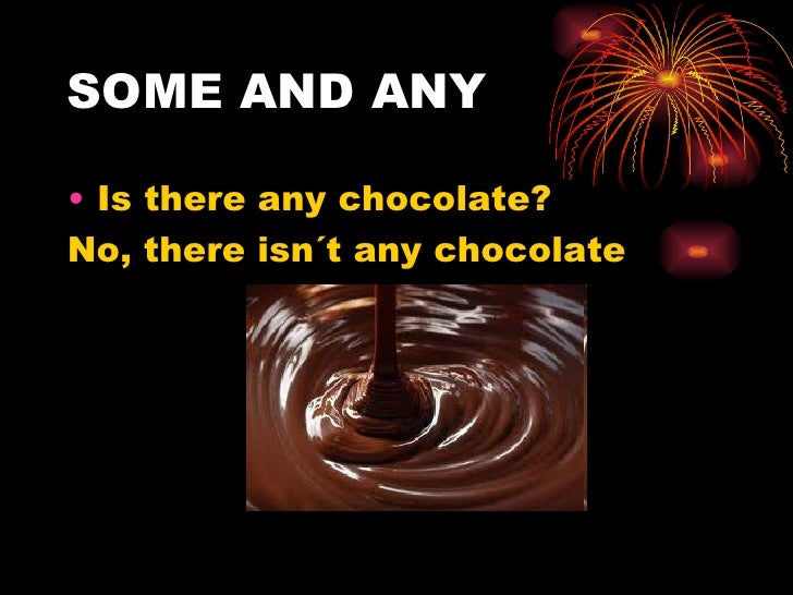 SOME AND ANY• Is there any chocolate?No, there isn´t any chocolate