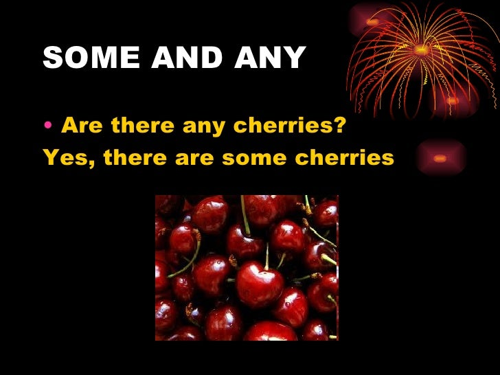 SOME AND ANY• Are there any cherries?Yes, there are some cherries