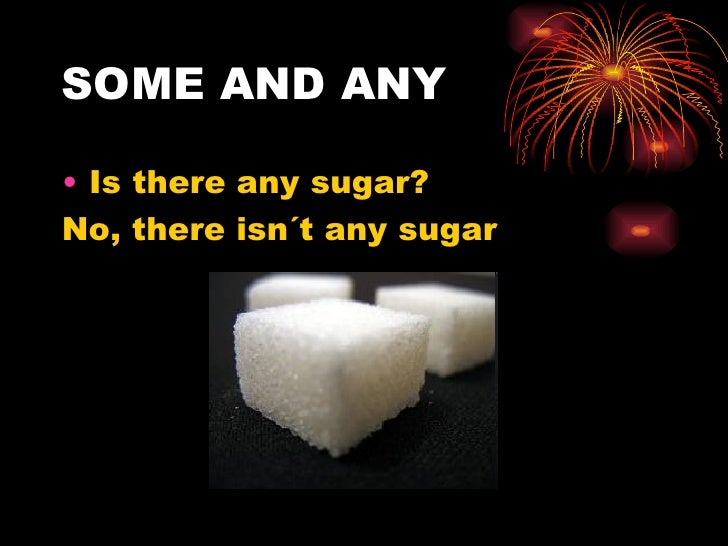 SOME AND ANY• Is there any sugar?No, there isn´t any sugar