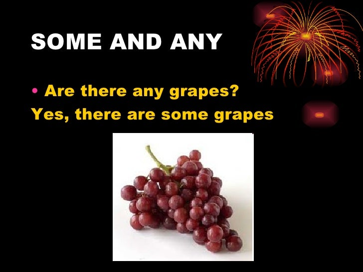 SOME AND ANY• Are there any grapes?Yes, there are some grapes