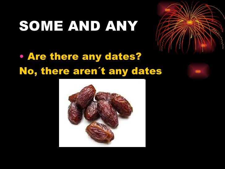 SOME AND ANY• Are there any dates?No, there aren´t any dates