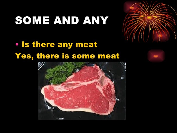 SOME AND ANY• Is there any meatYes, there is some meat