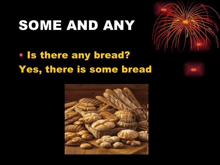 SOME AND ANY• Is there any bread?Yes, there is some bread