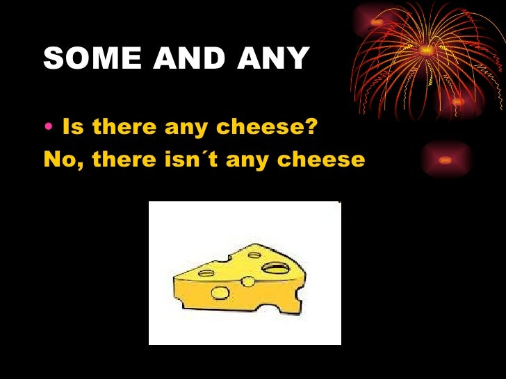 SOME AND ANY• Is there any cheese?No, there isn´t any cheese