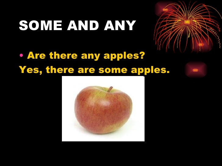 SOME AND ANY• Are there any apples?Yes, there are some apples.
