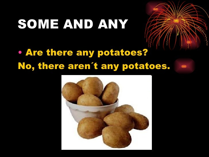 SOME AND ANY• Are there any potatoes?No, there aren´t any potatoes.