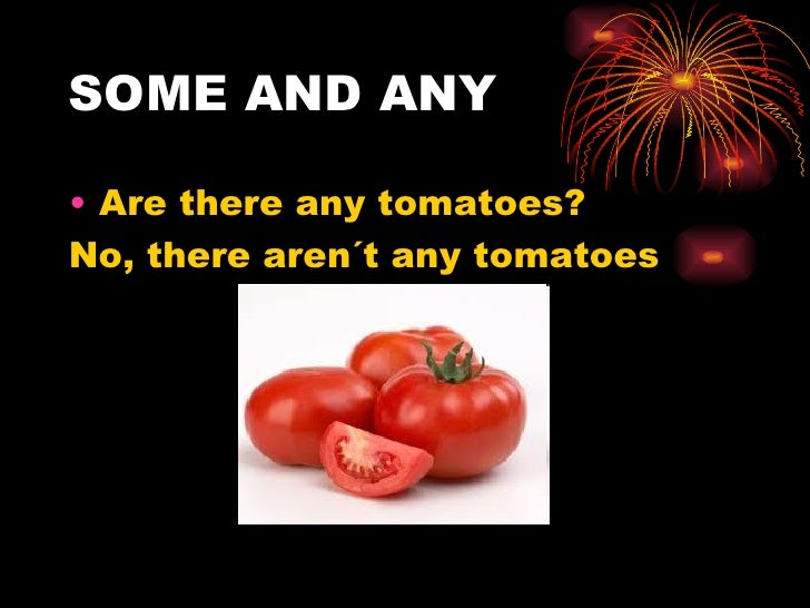 SOME AND ANY• Are there any tomatoes?No, there aren´t any tomatoes