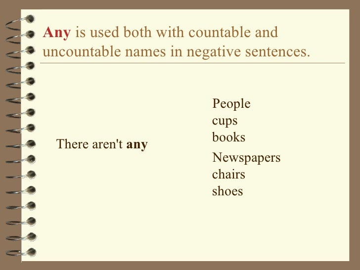 Any   is used both with countable and uncountable names in negative sentences. <ul><li>There aren't  any </li></ul><ul><li...
