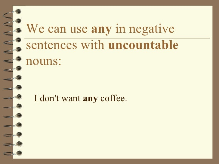 We can use  any  in negative sentences with  uncountable  nouns: <ul><li>I don't want  any  coffee. </li></ul>