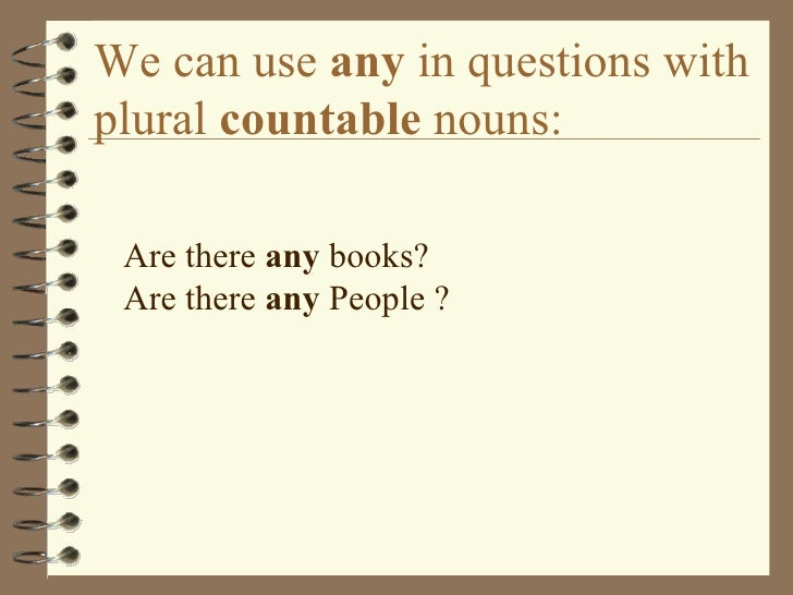 We can use  any  in questions with plural  countable  nouns: <ul><li>Are there  any  books? Are there  any  People ? </li>...