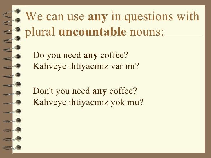 We can use  any  in questions with plural  uncountable  nouns: <ul><li>Do you need  any  coffee? Kahveye ihtiyacınız var m...