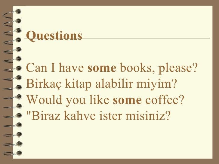 "Questions Can I have  some  books, please? Birkaç kitap alabilir miyim? Would you like  some  coffee?  ""Biraz kahve i..."