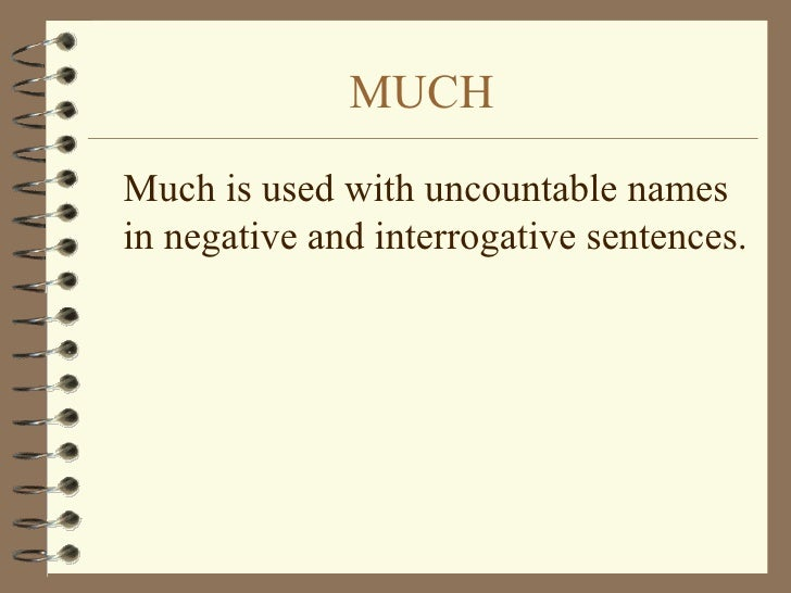 MUCH <ul><li>Much is used with uncountable names in negative and interrogative sentences. </li></ul>