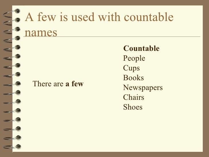 A few is used with countable names  <ul><li>There are  a few </li></ul><ul><li>Countable People Cups Books Newspapers Chai...