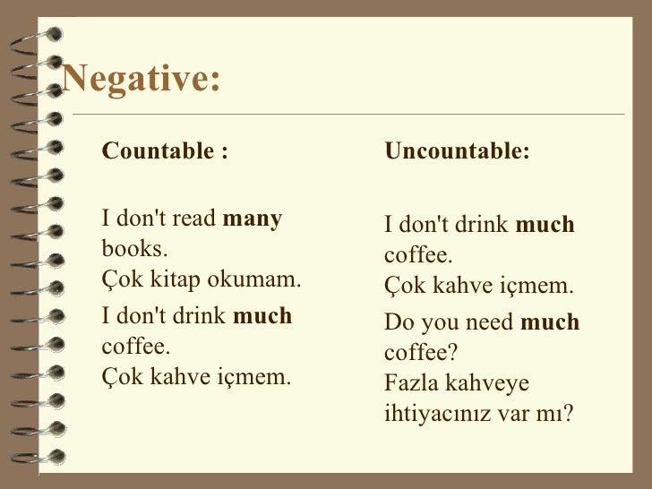 Negative: <ul><li>Countable : </li></ul><ul><li>I don't read  many  books.  Çok kitap okumam. </li></ul><ul><li>I don't dr...
