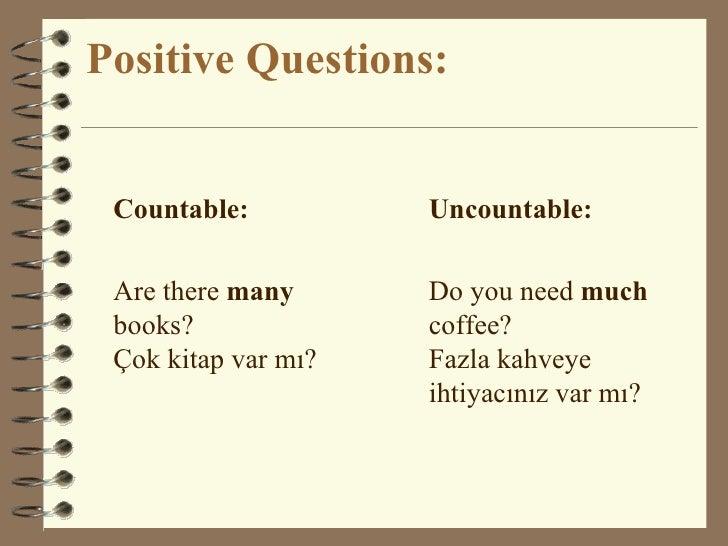 Positive Questions: <ul><li>Countable: </li></ul><ul><li>Are there  many  books? Çok kitap var mı? </li></ul><ul><li>Uncou...
