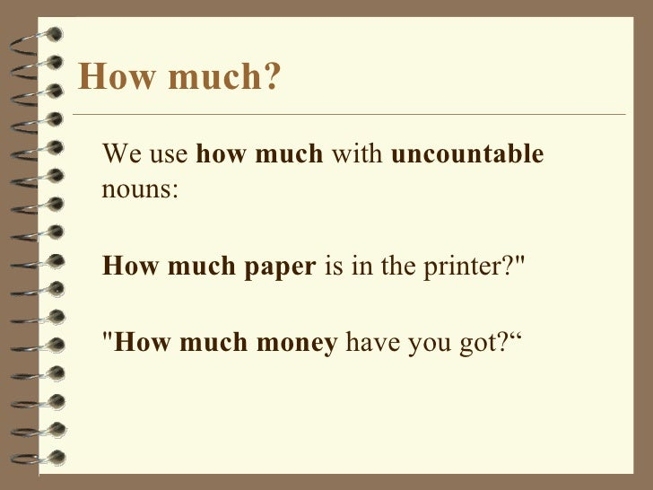How much? <ul><li>We use  how much  with  uncountable  nouns: </li></ul><ul><li>How much paper  is in the printer?&quot;  ...