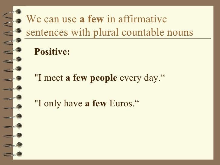 We can use  a few  in affirmative sentences with plural countable nouns <ul><li>Positive: </li></ul><ul><li>&quot;I meet  ...