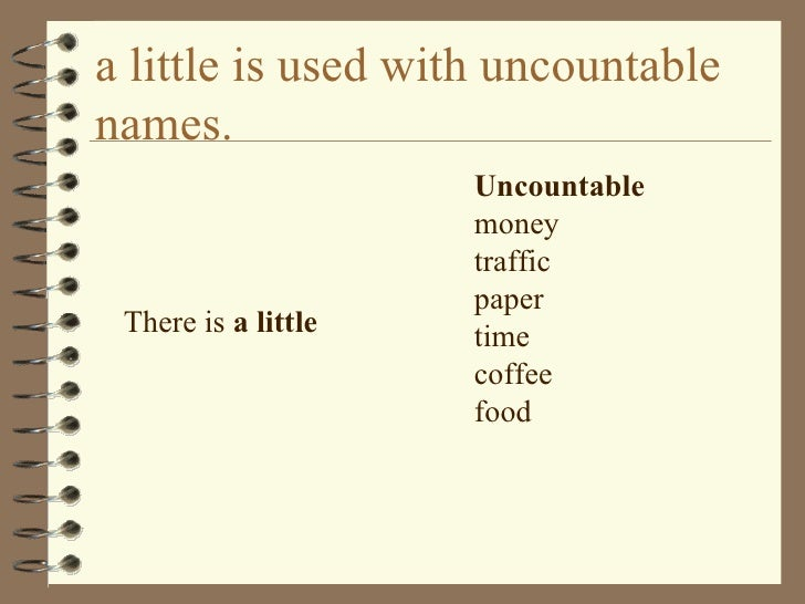 a little is used with uncountable names. <ul><li>There is  a little  </li></ul><ul><li>Uncountable money traffic paper tim...