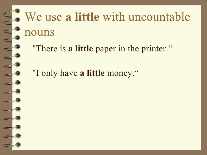 """We use  a little  with uncountable nouns <ul><li>&quot;There is  a little  paper in the printer."""" </li></ul><ul><li>&quot;..."""