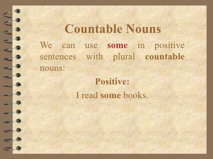 Countable Nouns We can use   some   in positive sentences with plural  countable  nouns: Positive: I read  some  books.