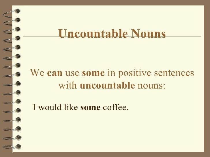 Uncountable Nouns We  can  use  some  in positive sentences with  uncountable  nouns: <ul><li>I would like  some  coffee. ...