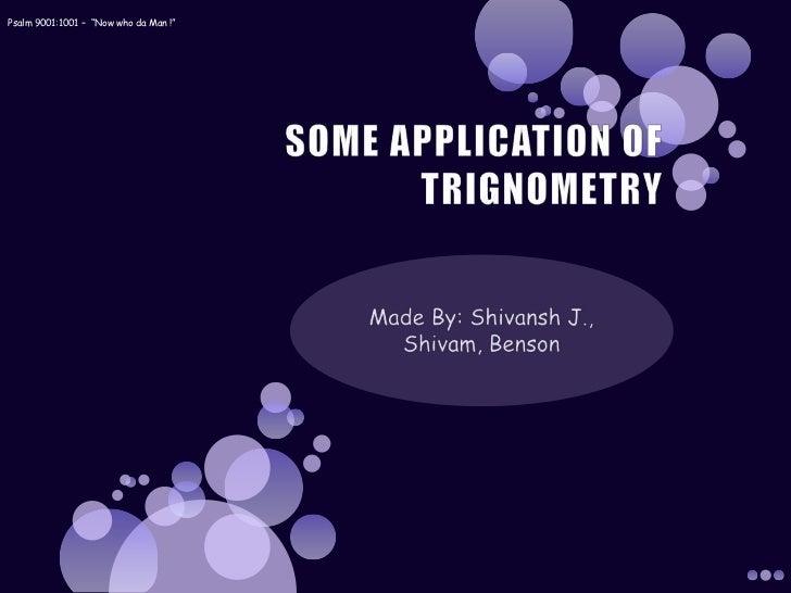 "SOME APPLICATION OF TRIGNOMETRY<br />Made By: Shivansh J., Shivam, Benson<br />Psalm 9001:1001 –  ""Now who da Man !""<br />"