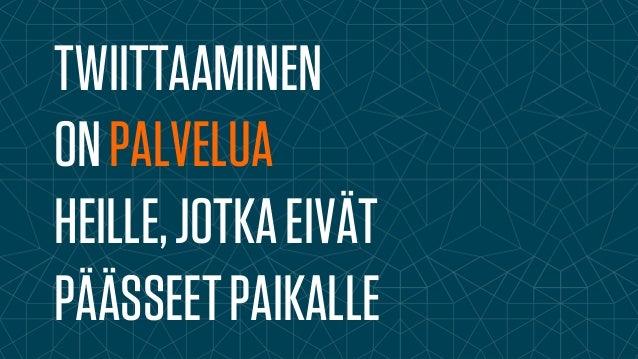 TWIITTAAMINEN  ON PALVELUA  HEILLE, JOTKA EIVÄT  PÄÄSSEET PAIKALLE