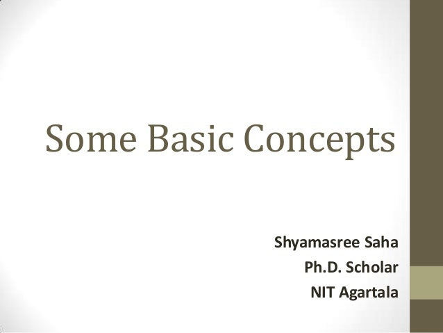 Some Basic Concepts Shyamasree Saha Ph.D. Scholar NIT Agartala