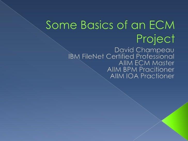 Some Basics of an ECM Project<br />David Champeau<br />IBM FileNet Certified Professional<br />AIIM ECM Master<br />AIIM B...