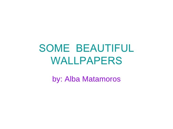 SOME  BEAUTIFUL WALLPAPERS by: Alba Matamoros