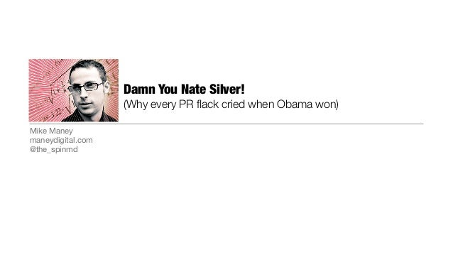 Damn You Nate Silver!                   (Why every PR flack cried when Obama won)Mike Maneymaneydigital.com@the_spinmd