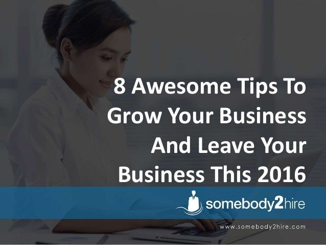 8 Awesome Tips To Grow Your Business And Leave Your Business This 2016