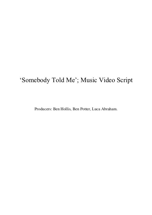 """Somebody Told Me""; Music Video Script     Producers: Ben Hollis, Ben Potter, Luca Abraham."