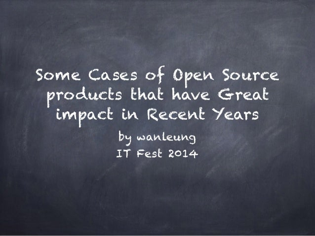 Some Cases of Open Source products that have Great impact in Recent Years by wanleung IT Fest 2014