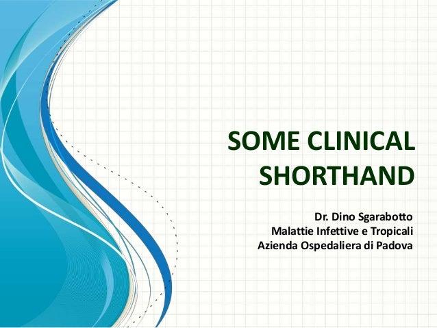SOME CLINICAL  SHORTHAND            Dr. Dino Sgarabotto    Malattie Infettive e Tropicali  Azienda Ospedaliera di Padova