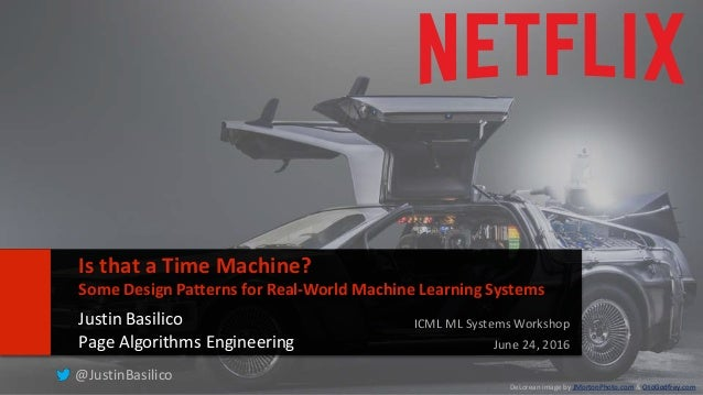 11 Is that a Time Machine? Some Design Patterns for Real-World Machine Learning Systems Justin Basilico Page Algorithms En...