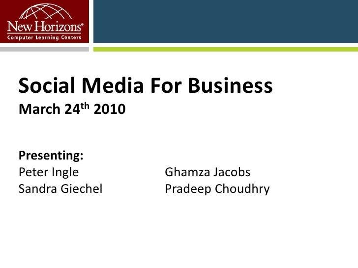 Social Media For BusinessMarch 24th 2010Presenting:Peter Ingle Ghamza Jacobs Sandra Giechel Pradeep Choudhry <br />