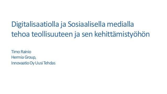 Digitalisaatiolla ja Sosiaalisella medialla tehoa teollisuuteen ja sen kehittämistyöhön TimoRainio HermiaGroup, Innovaatio...
