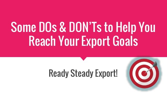 Some DOs & DON'Ts to Help You Reach Your Export Goals Ready Steady Export!