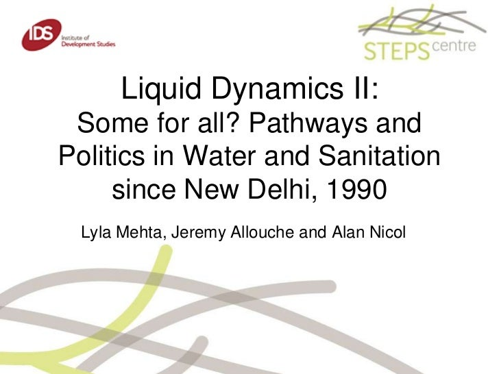 Liquid Dynamics II: Some for all? Pathways and Politics in Water and Sanitation since New Delhi, 1990 <br />Lyla Mehta, Je...