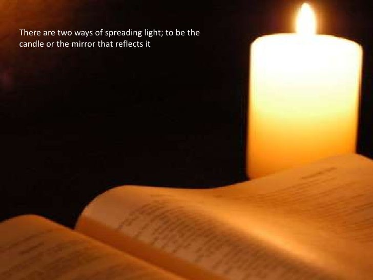 There are two ways of spreading light; to be the candle or the mirror that reflects it<br />