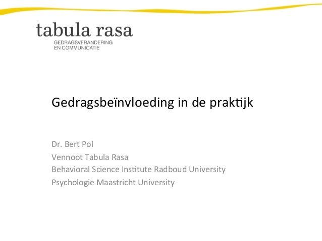 Gedragsbeïnvloeding  in  de  prak2jk   Dr.  Bert  Pol   Vennoot  Tabula  Rasa   Behavioral  Science...