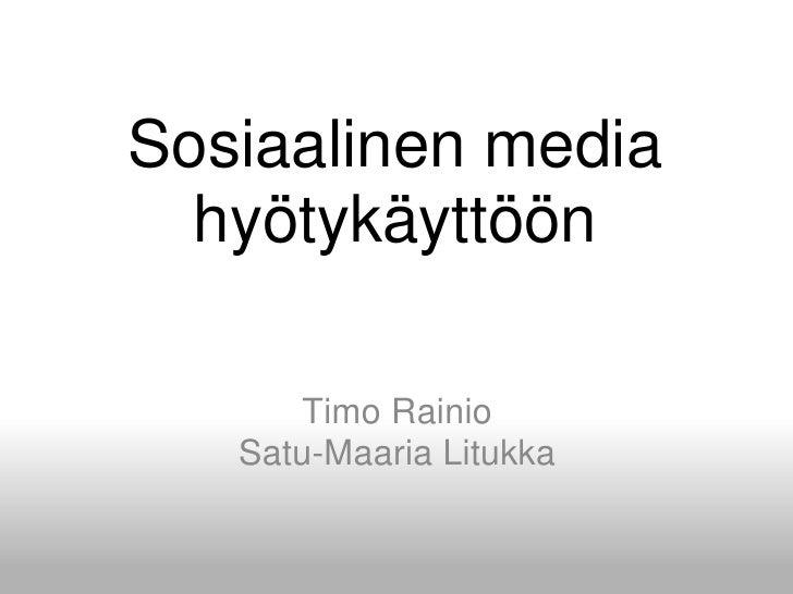 Sosiaalinen media hyötykäyttöön<br />Timo RainioSatu-Maaria Litukka<br />