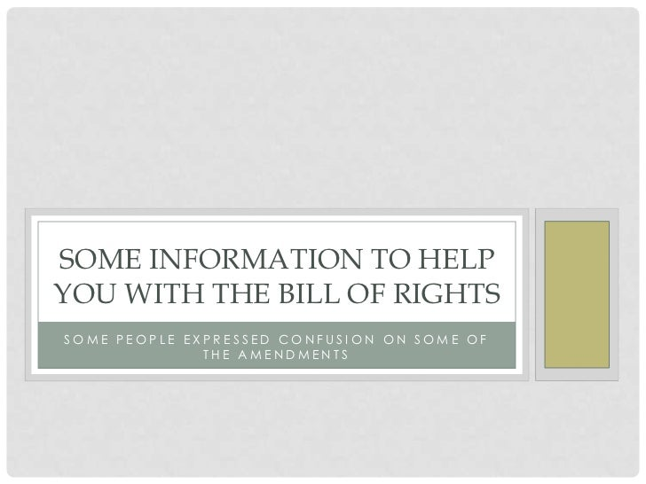 SOME INFORMATION TO HELPYOU WITH THE BILL OF RIGHTSSOME PEOPLE EXPRESSED CONFUSION ON SOME OF              THE AMENDMENTS