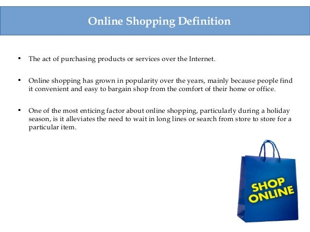 Online Shopping Definition  The act of purchasing products or services over the Internet.  Online shopping has grown in ...
